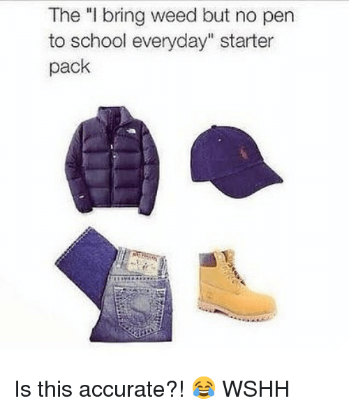 "Memes, School, and Weed: The ""I bring weed but no pen  to school everyday"" starter  pack Is this accurate?! 😂 WSHH"