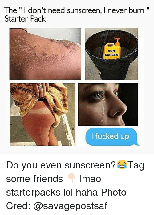"Starter Packs: The"" I don't need sunscreen, I never burn""  Starter Pack  SUN  SCREEN  I fucked up Do you even sunscreen?😂Tag some friends 👇🏻 lmao starterpacks lol haha Photo Cred: @savagepostsaf"