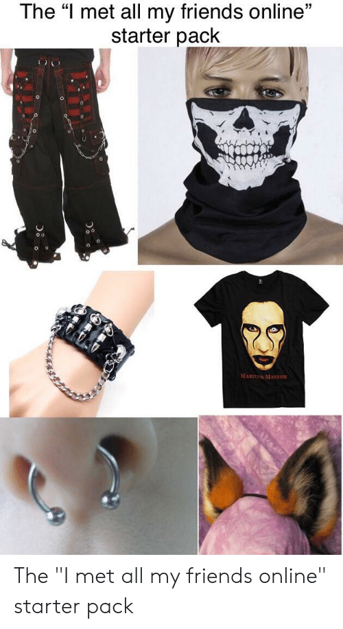 """Friends, Marilyn Manson, and Starter Packs: The """"I met all my friends online""""  starter pack  MARILYN MANSON The """"I met all my friends online"""" starter pack"""