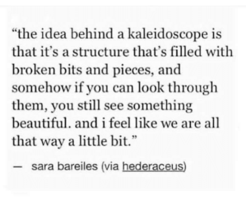 "Bits: ""the idea behind a kaleidoscope is  that it's a structure that's filled with  broken bits and pieces, and  somehow if you can look through  them, you still see something  beautiful. and i feel like we are all  2  that way a little bit.""  sara bareiles (via hederaceus)"