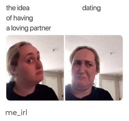 Dating, Irl, and Me IRL: the idea  dating  of having  a loving partner me_irl