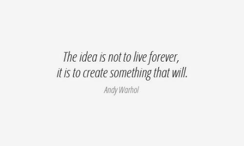 Andy Warhol, Forever, and Live: The idea is not to live forever,  it is to create something that will.  Andy Warhol