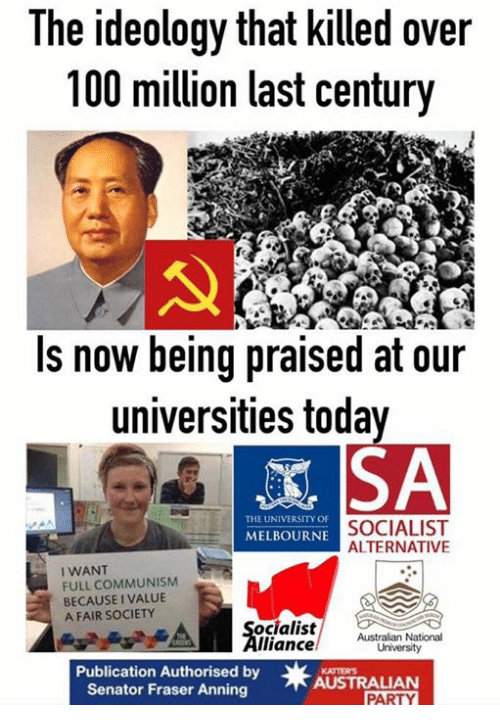 Memes, Party, and Communism: The ideology that killed over  00 million last century  Is now being praised at our  universities toda  THE UNIVERSITY OF  SOCIALIST  ALTERNATIVE  MELBOURNE  I WANT  FULL COMMUNISM  BECAUSE I VALUE  A FAIR SOCIETY  ocialistusralan National  lliance  Publication Authorised by  Senator Fraser Anning  KATTERS  AUSTRALIAN  PARTY