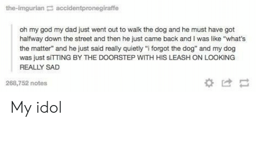"""Imgurian: the-imgurian accidentpronegiraffe  oh my god my dad just went out to walk the dog and he must have got  halfway down the street and then he just came back and I was like """"what's  the matter"""" and he just said really quietly """"i forgot the dog"""" and my dog  was just sITTING BY THE DOORSTEP WITH HIS LEASH ON LOOKING  REALLY SAD  268,752 notes  *け My idol"""