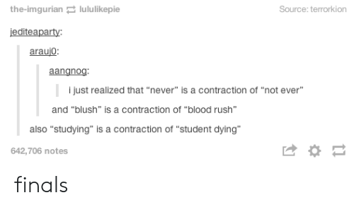"""Imgurian: the-imgurian lululikepie  Source: terrorkion  jediteaparty:  araujo:  aangnog:  i just realized that """"never"""" is a contraction of """"not ever""""  and """"blush"""" is a contraction of """"blood rush""""  also """"studying"""" is a contraction of """"student dying""""  642,706 notes  1 finals"""