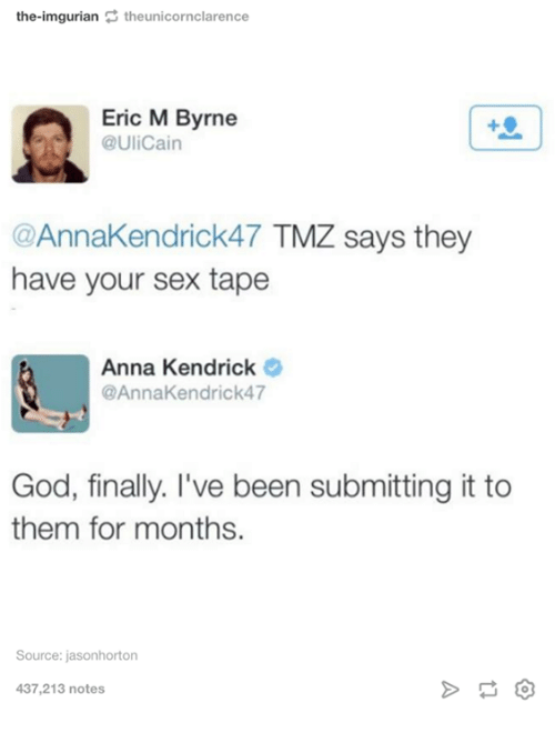 Imgurian: the-imgurian theunicornclarence  Eric M Byrne  @UliCain  @AnnaKendrick47 TMZ says they  have your sex tape  Anna Kendrick  @AnnaKendrick47  God, finally. I've been submitting it to  them for months.  Source: jasonhorton  437,213 notes