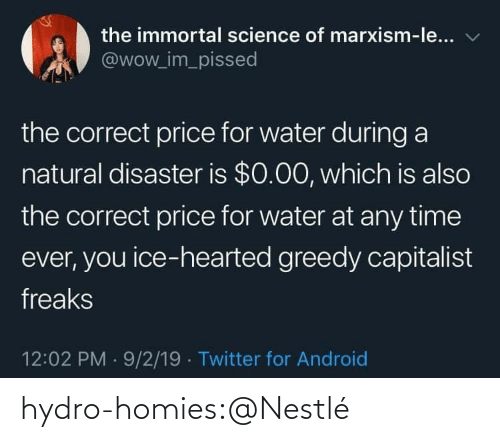 homies: the immortal science of marxism-le...  @wow_im_pissed  the correct price for water during a  natural disaster is $0.00, which is also  the correct price for water at any time  ever, you ice-hearted greedy capitalist  freaks  12:02 PM 9/2/19 Twitter for Android hydro-homies:@Nestlé