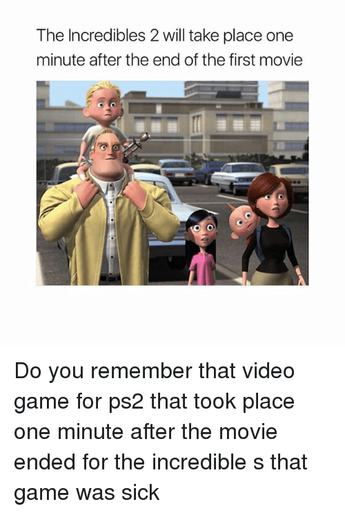 videos games: The Incredibles 2 will take place one  minute after the end of the first movie Do you remember that video game for ps2 that took place one minute after the movie ended for the incredible s that game was sick