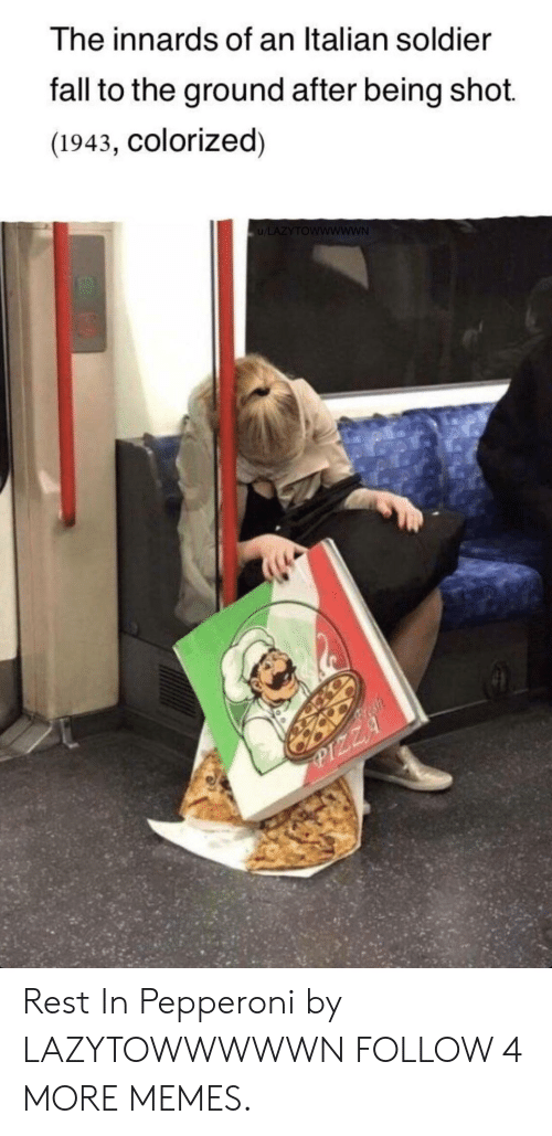 Dank, Fall, and Memes: The innards of an Italian soldier  fall to the ground after being shot.  (1943, Colorized)  u/LAZYTOWWWWWN  esh  PIZZA Rest In Pepperoni by LAZYTOWWWWWN FOLLOW 4 MORE MEMES.