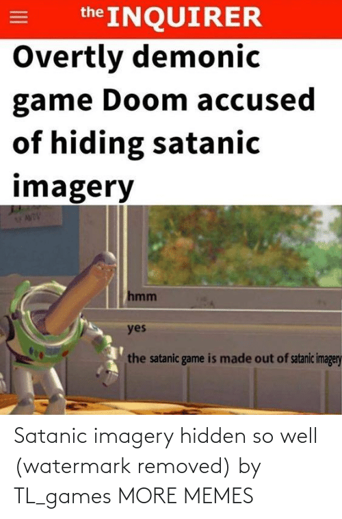 satanic: the INQUIRER  Overtly demonic  game Doom accused  of hiding satanic  imagery  hmm  yes  the satanic game is made out of satanic imagery Satanic imagery hidden so well (watermark removed) by TL_games MORE MEMES