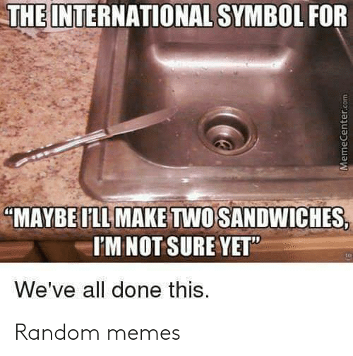 "the international: THE INTERNATIONAL SYMBOL FOR  ""MAYBE ILL MAKE TWO SANDWICHES,  I'MNOT SURE YET""  We've all done this.  MemeCenter.com Random memes"