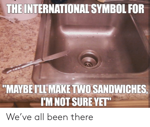 "the international: THE INTERNATIONAL SYMBOL FOR  ""MAYBEI'LL MAKE TWO SANDWICHES  I'M NOT SURE YET"" We've all been there"