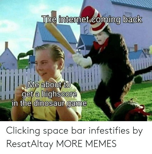 Clicking: The internet coming back  Me about to  get a highscore  in the dinosaur game Clicking space bar infestifies by ResatAltay MORE MEMES
