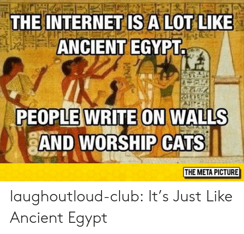 Cats, Club, and Internet: THE INTERNET IS A LOT LIKE  ANCIENT EGYPT.  PEOPLE WRITE ON WALLS  AND WORSHIP CATS  THE META PICTURE laughoutloud-club:  It's Just Like Ancient Egypt