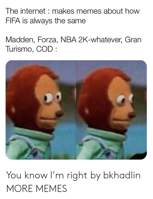 Memes About: The internet makes memes about how  FIFA is always the same  Madden, Forza, NBA 2K-whatever, Gran  Turismo, COD You know I'm right by bkhadlin MORE MEMES