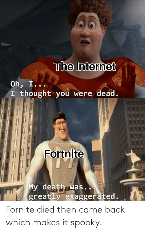 Internet, Death, and Dank Memes: The Internet  Oh, I...  I thought you were dead.  Fortnite  My death was.  greatly exaggerated. Fornite died then came back which makes it spooky.