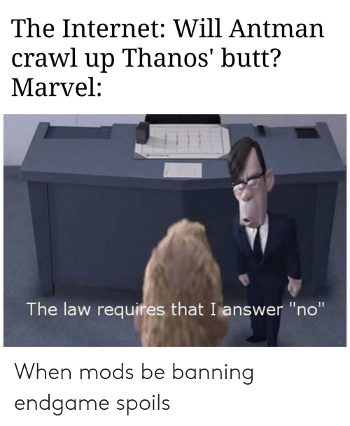 """Butt, Internet, and Antman: The Internet: Will Antman  crawl up Thanos' butt?  Marvel:  The law requires that I answer """"no"""" When mods be banning endgame spoils"""