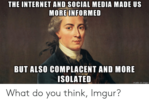 Isolated: THE INTERNETAND SOCIAL MEDIA MADE US  MORE INFORMED  BUT ALSO COMPLACENT AND MORE  ISOLATED  made on imgur What do you think, Imgur?