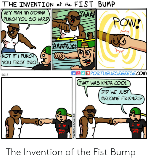 buff: THE INVENTION of th FIST BUMP  HEY MAN Im GONNA  YAAAA  PUNCH YOU SO HARD  POW!  AAAAUG  NOT IF I PUNCH  YOU FIRST BRO  fO PORTUGUESEGEESE.COm  2019  THAT WAS KINDA COOL  DID WE JUST  BECOME FRIENDS?  H  IV  BEING  BUFF  BEING  BUFF  PORTUGUESEGEESE  Ba The Invention of the Fist Bump