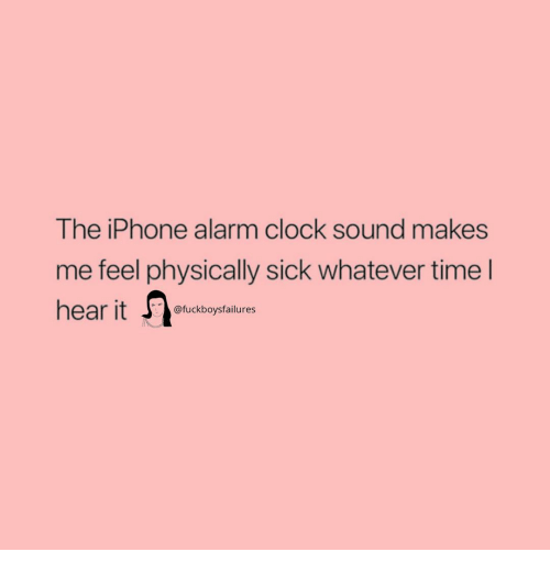 the iphone: The iPhone alarm clock sound makes  me feel physically sick whatever time l  hear it  SIC  @fuckboysfailures