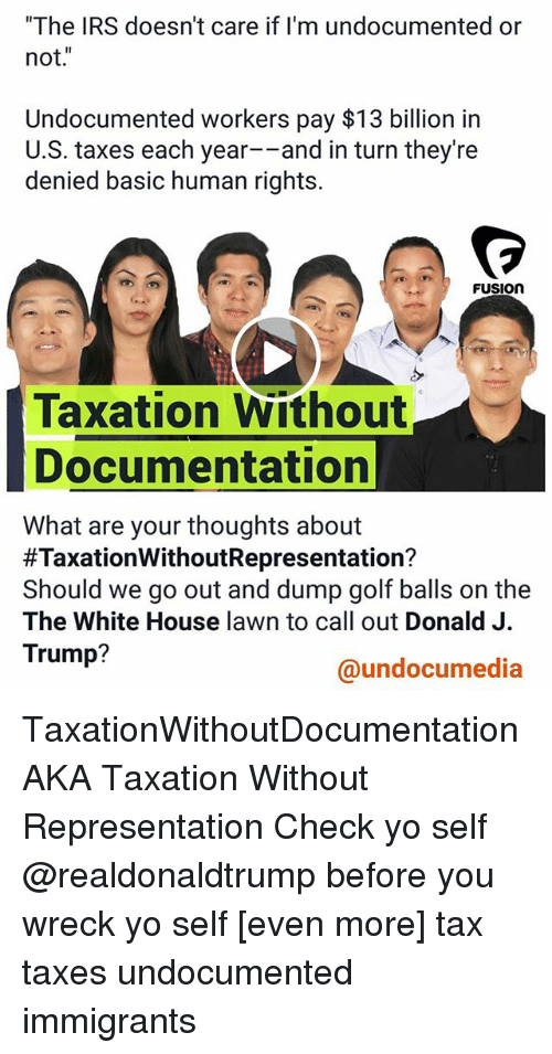 "Fusionator: ""The IRS doesn't care if I'm undocumented or  not.""  Undocumented workers pay $13 billion in  U.S. taxes each year--and in turn they're  denied basic human rights.  FUSION  Taxation Without  Documentation  What are your thoughts about  #TaxationWithoutRepresentation?  Should we go out and dump golf balls on the  The White House lawn to call out Donald J.  Trump?  @undocumedia TaxationWithoutDocumentation AKA Taxation Without Representation Check yo self @realdonaldtrump before you wreck yo self [even more] tax taxes undocumented immigrants"