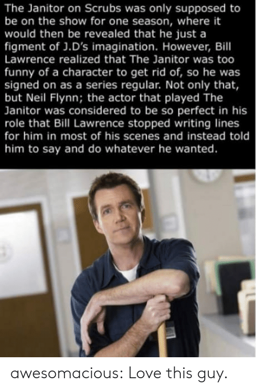 Scrubs: The Janitor on Scrubs was only supposed to  be on the show for one season, where it  would then be revealed that he just a  figment of J.D's imagination. However, Bill  Lawrence realized that The Janitor was too  funny of a character to get rid of, so he was  signed on as a series regular. Not only that,  but Neil Flynn; the actor that played The  Janitor was considered to be so perfect in his  role that Bill Lawrence stopped writing lines  for him in most of his scenes and instead told  him to say and do whatever he wanted. awesomacious:  Love this guy.
