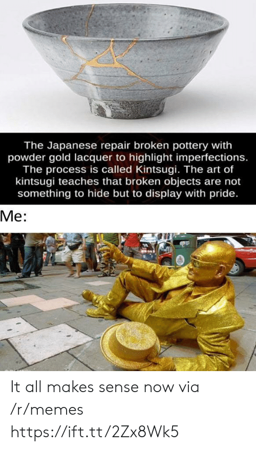 Memes, Japanese, and Art: The Japanese repair broken pottery with  powder gold lacquer to highlight imperfections.  The process is called Kintsugi. The art of  kintsugi teaches that broken objects are not  something to hide but to display with pride.  Ме: It all makes sense now via /r/memes https://ift.tt/2Zx8Wk5
