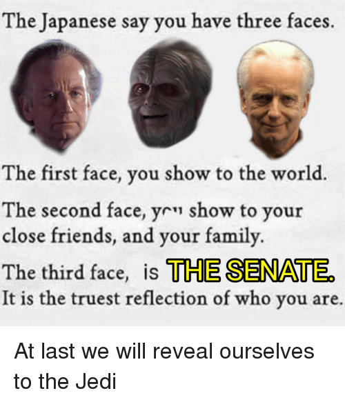 Family, Friends, and Jedi: The Japanese say you have three faces.  The first face, you show to the world.  The second face, yr show to your  close friends, and your family.  The third face, is THE SENATE  It is the truest reflection of who you are. At last we will reveal ourselves to the Jedi