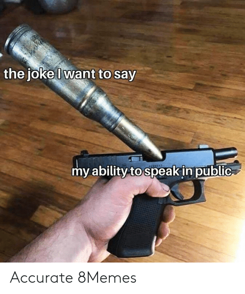 The Joke: the joke Iwant to say  my ability to speak in public Accurate 8Memes