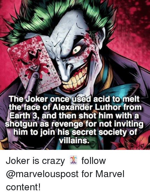 shotguns: The Joker once used acid to melt  the face of Alexander Luthor from  Earth 3, and then shot him with a  shotgun as revenge for not inviting  him to join his secret society of  villains. Joker is crazy 🃏 follow @marvelouspost for Marvel content!
