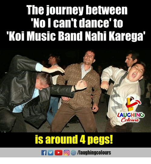 "Journey, Music, and Dance: The journey between  No I can't dance' to  'Koi Music Band Nahi Karega""  LAUGHING  is around 4 pegs!  R 2 O r,s) /laughingcol ours"