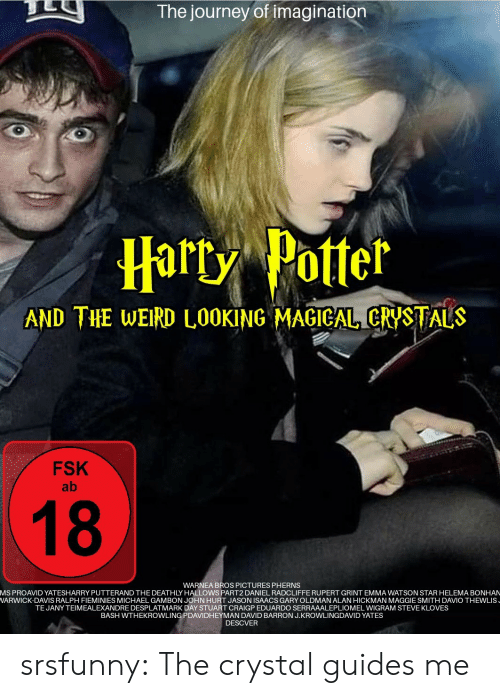 steve: The journey of imagination  Harty Potter  AND THE WEIRD L0OKING MAGICAL CRYSTALS  FSK  ab  18  WARNEA BROS PICTURES PHERNS  MS PROAVID YATESHARRY PUTTERAND THE DEATHLY HALLOWS PART2 DANIEL RADCLIFFE RUPERT GRINT EMMA WATSON STAR HELEMA BONHAN  WARWICK-DAVIS RALPH FIEMINIES MICHAEL GAMBON JOHN HURT JASON ISAACS GARY OLDMAN ALAN HICKMAN MAGGIE SMITH DAVIO THEWLIS  TEJANY TEIMEALEXANDRE DESPLATMARK DAY STUART CRAIGP EDUARDO SERRAAALEPLIOMEL WIGRAM STEVE KLOVES  BASH WTHEKROWLING PDAVIDHEYMAN DAVID BARRON J.KROWLINGDAVID YATES  DESCVER srsfunny:  The crystal guides me
