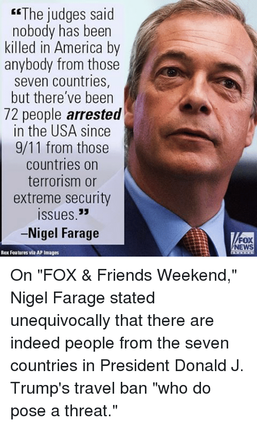 "indee: ""The judges said  nobody has been  killed in America by  anybody from those  seven countries,  but there've been  72 people arrested  in the USA since  9/11 from those  countries on  terrorism or  extreme security  Issues 33  -Nigel Farage  Rex Features via AP Images  FOX  NEWS On ""FOX & Friends Weekend,"" Nigel Farage stated unequivocally that there are indeed people from the seven countries in President Donald J. Trump's travel ban ""who do pose a threat."""