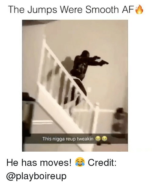 Smooth Af: The Jumps Were Smooth AF  This nigga reup tweakin He has moves! 😂 Credit: @playboireup
