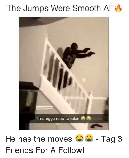 Smooth Af: The Jumps Were Smooth AF  This nigga reup tweakin He has the moves 😂😂 - Tag 3 Friends For A Follow!