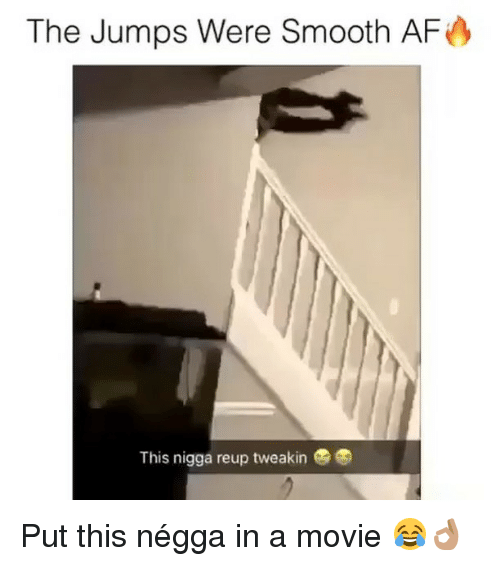 Smooth Af: The Jumps Were Smooth AF  This nigga reup tweakin Put this négga in a movie 😂👌🏽