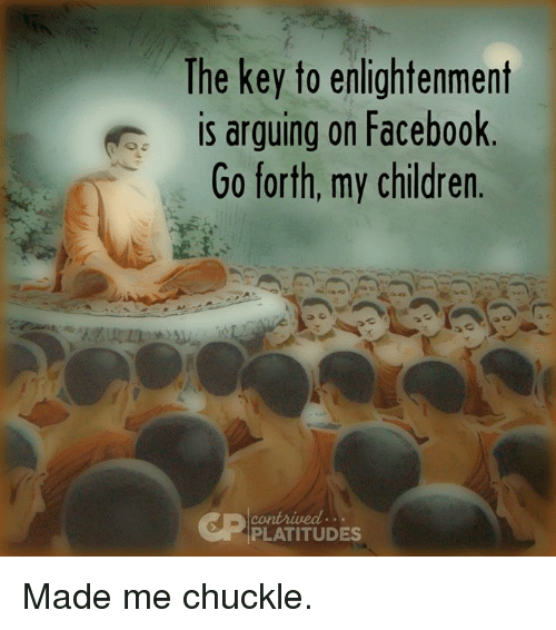 Arguing, Dank, and 🤖: The key to enlightenment  is arguing on Facebook  Go forth, my children  PLATITUDES Made me chuckle.