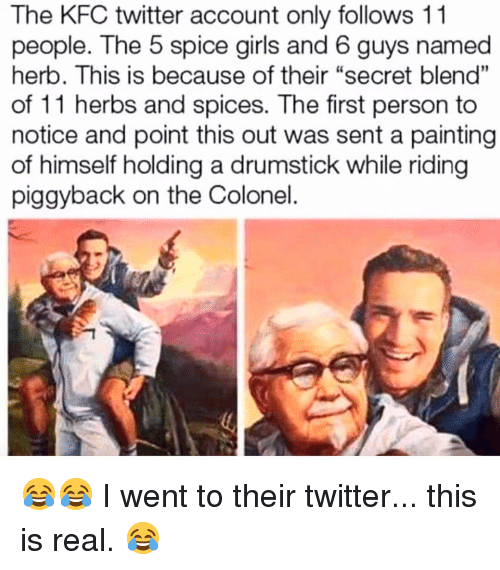 """herb: The KFC twitter account only follows 11  people. The 5 spice girls and 6 guys named  herb. This is because of their """"secret blend""""  of 11 herbs and spices. The first person to  notice and point this out was sent a painting  of himself holding a drumstick while riding  piggyback on the Colonel  01 😂😂 I went to their twitter... this is real. 😂"""