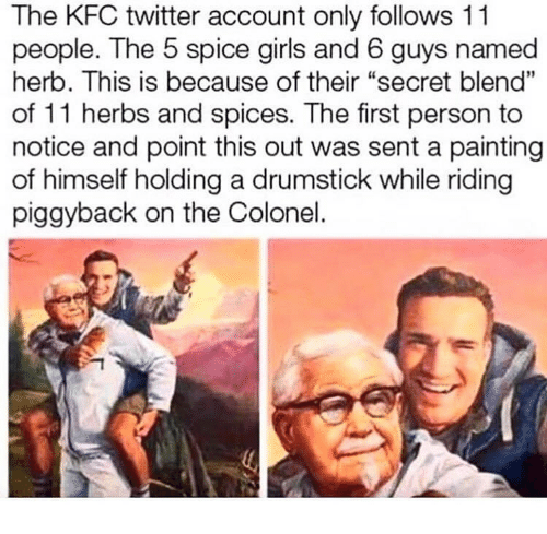 """herb: The KFC twitter account only follows 11  people. The 5 spice girls and 6 guys named  herb. This is because of their """"secret blend""""  of 11 herbs and spices. The first person to  notice and point this out was sent a painting  of himself holding a drumstick while riding  piggyback on the Colonel."""