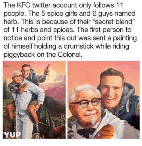 """herb: The KFC twitter account only follows 11  people. The 5 spice girls and 6 guys named  herb. This is because of their """"secret blend""""  of 11 herbs and spices. The first person to  notice and point this out was sent a painting  of himself holding a drumstick while riding  piggyback on the Colonel.  1  YUP"""