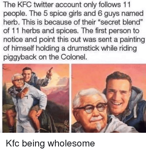 """herb: The KFC twitter account only follows 11  people. The 5 spice girls and 6 guys named  herb. This is because of their """"secret blend""""  of 11 herbs and spices. The first person to  notice and point this out was sent a painting  of himself holding a drumstick while riding  piggyback on the Colonel. Kfc being wholesome"""