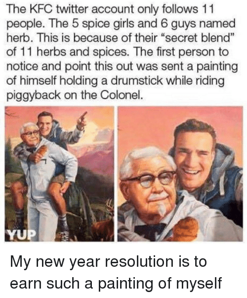 """herb: The KFC twitter account only follows 11  people. The 5 spice girls and 6 guys named  herb. This is because of their """"secret blend""""  of 11 herbs and spices. The first person to  notice and point this out was sent a painting  of himself holding a drumstick while riding  piggyback on the Colonel.  1  YUP My new year resolution is to earn such a painting of myself"""
