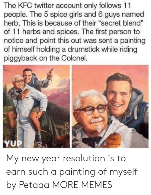 """herb: The KFC twitter account only follows 11  people. The 5 spice girls and 6 guys named  herb. This is because of their """"secret blend""""  of 11 herbs and spices. The first person to  notice and point this out was sent a painting  of himself holding a drumstick while riding  piggyback on the Colonel.  1  YUP My new year resolution is to earn such a painting of myself by Petaaa MORE MEMES"""
