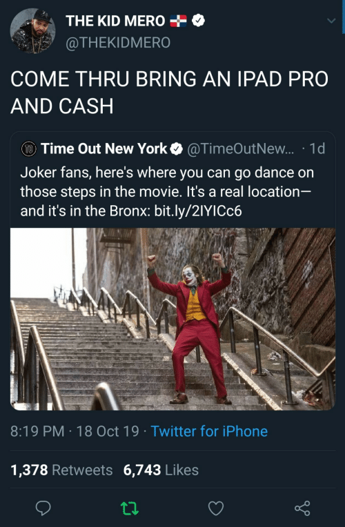 Location: THE KID MERO  @THEKIDMERO  COME THRU BRING AN IPAD PRO  AND CASH  TO Time Out New York  @TimeOutNew... 1d  Joker fans, here's where you can go dance on  those steps in the movie. It's a real location-  and it's in the Bronx: bit.ly/21YICC6  8:19 PM 18 Oct 19 Twitter for iPhone  1,378 Retweets 6,743 Likes