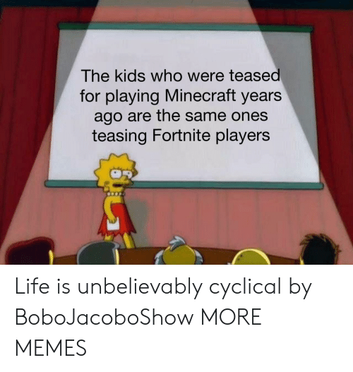 Dank, Life, and Memes: The kids who were teased  for playing Minecraft years  ago are the same ones  teasing Fortnite players Life is unbelievably cyclical by BoboJacoboShow MORE MEMES