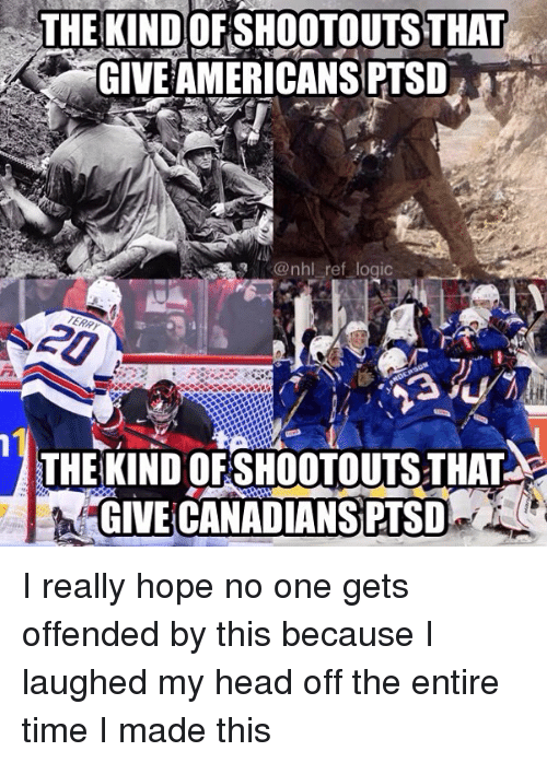 Head, Logic, and Memes: THE KIND OFSHOOTOUTS THAT  GIVE AMERICANS PTSD  @nhl ref logic  THE KIND OFSHOOTOUTS THAT  GIVE CANADIANS PTSD I really hope no one gets offended by this because I laughed my head off the entire time I made this