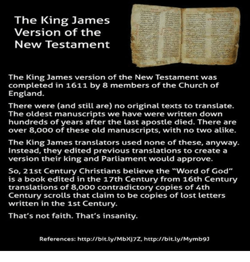 "church of england: The King James  Version of the  New Testament  The King James version of the New Testament was  completed in 1611 by 8 members of the Church of  England.  There were (and still are) no original texts to translate.  The oldest manuscripts we have were written down  hundreds of years after the last apostle died. There are  over 8,000 of these old manuscripts, with no two alike.  The King James translators used none of these, anyway.  Instead, they edited previous translations to create a  version their king and Parliament would approve.  So, 21st Century Christians believe the ""word of God""  is a book edited in the 17th Century from 16th Century  translations of 8,000 contradictory copies of 4th  Century scrolls that claim to be copies of lost letters  written in the 1st Century.  That's not faith. That's insanity.  References: http://bit.ly/Mbxj7z, http://bit.ly/Mymb9]"