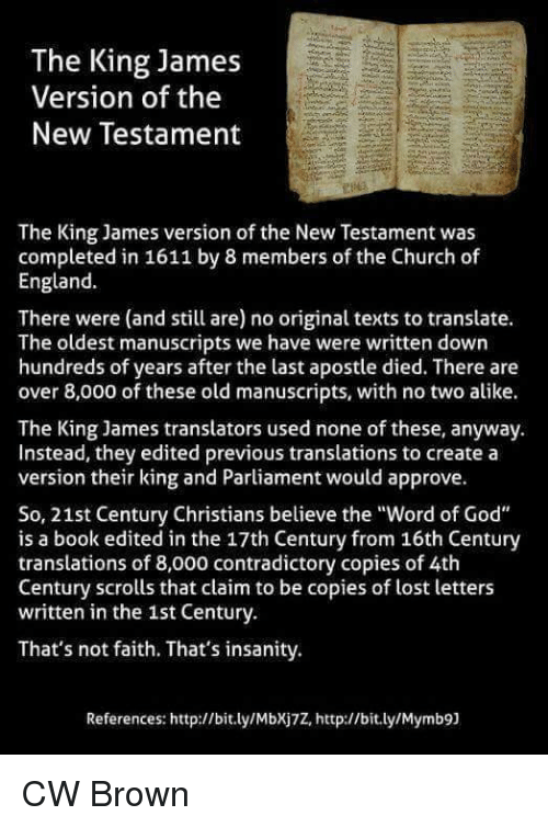 "church of england: The King James  Version of the  New Testament  The King James version of the New Testament was  completed in 1611 by 8 members of the Church of  England.  There were (and still are) no original texts to translate.  The oldest manuscripts we have were written down  hundreds of years after the last apostle died. There are  over 8,000 of these old manuscripts, with no two alike.  The King James translators used none of these, anyway.  Instead, they edited previous translations to create a  version their king and Parliament would approve.  So, 21st Century Christians believe the ""Word of God""  is a book edited in the 17th Century from 16th Century  translations of 8,000 contradictory copies of 4th  Century scrolls that claim to be copies of lost letters  written in the 1st Century.  That's not faith. That's insanity.  References: http://bit.ly/Mbxj7Z, http://bit.ly/Mymb9] CW Brown"