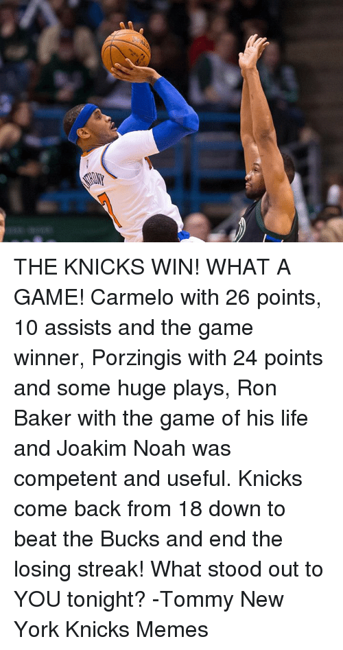 Joakim Noah: THE KNICKS WIN! WHAT A GAME! Carmelo with 26 points, 10 assists and the game winner, Porzingis with 24 points and some huge plays, Ron Baker with the game of his life and Joakim Noah was competent and useful. Knicks come back from 18 down to beat the Bucks and end the losing streak!  What stood out to YOU tonight?  -Tommy  New York Knicks Memes