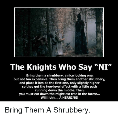 "Say Ni: The Knights Who Say ""NI""  Bring them a shrubbery, a nice looking one,  but not too expensive. Then bring them another shrubbery,  and place it beside the first one, only slightly higher  so they get the two-level effect with a little path  running down the middle. Then,  you must cut down the mightiest tree in the forest.. <p>Bring Them A Shrubbery.</p>"